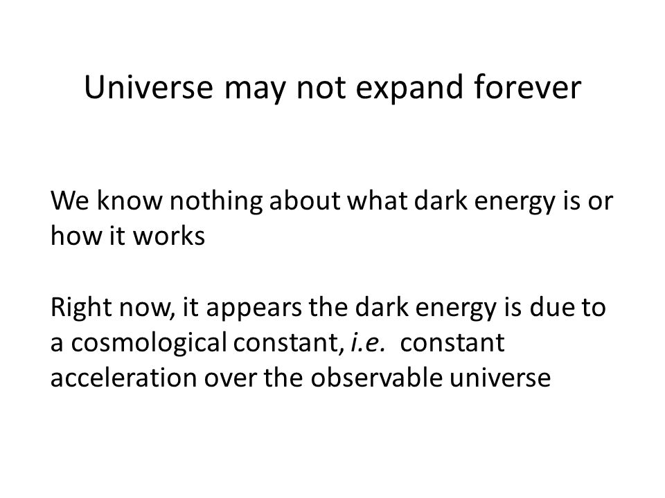 Universe may not expand forever We know nothing about what dark energy is or how it works Right now, it appears the dark energy is due to a cosmologic