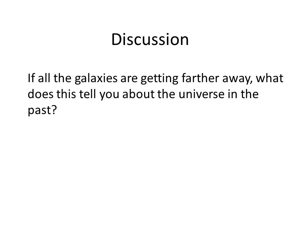 Discussion If all the galaxies are getting farther away, what does this tell you about the universe in the past