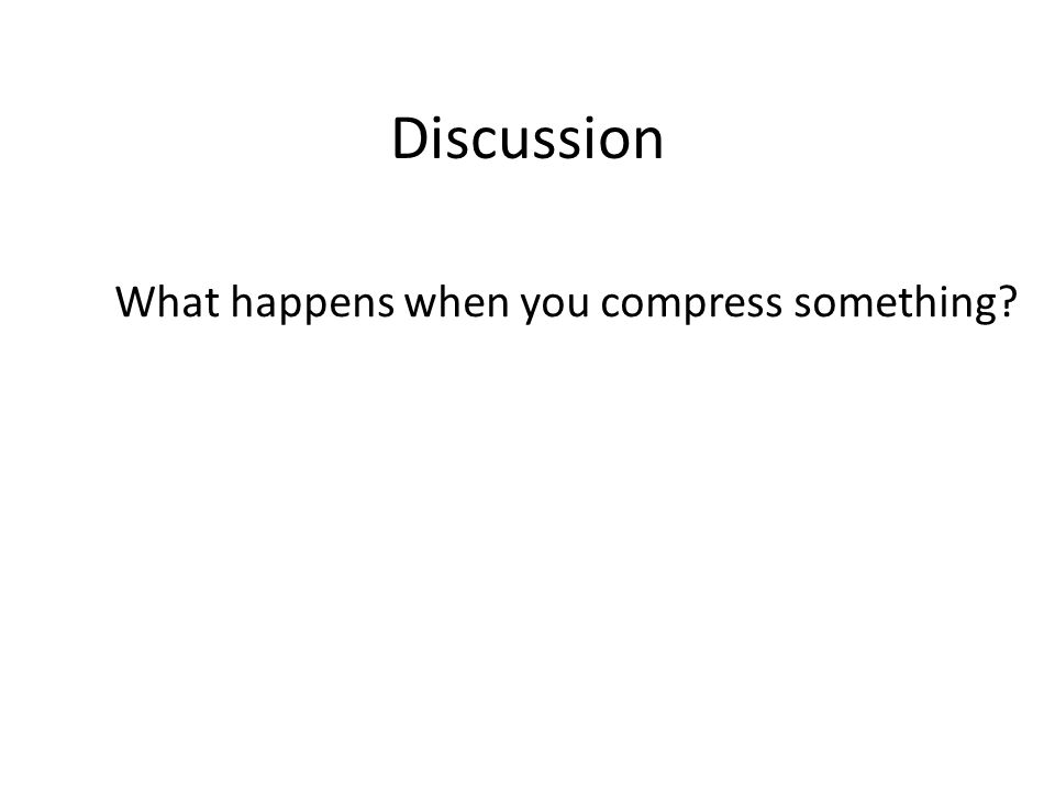Discussion What happens when you compress something?