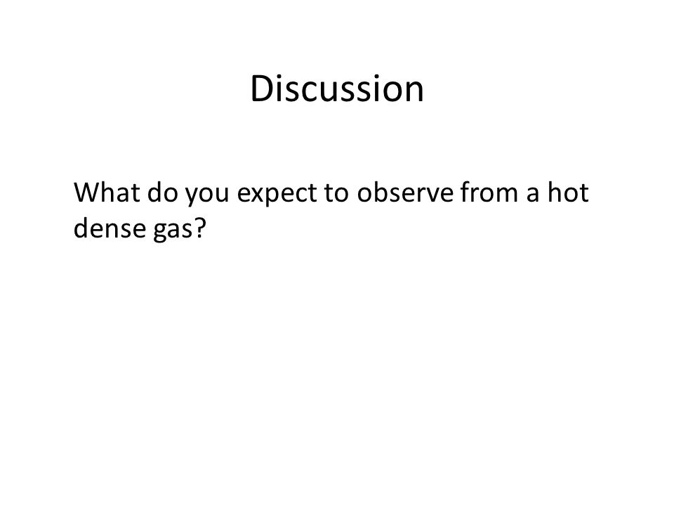 Discussion What do you expect to observe from a hot dense gas?