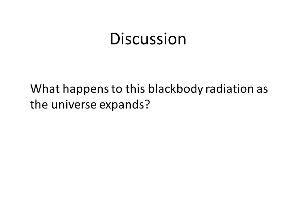 Discussion What happens to this blackbody radiation as the universe expands?