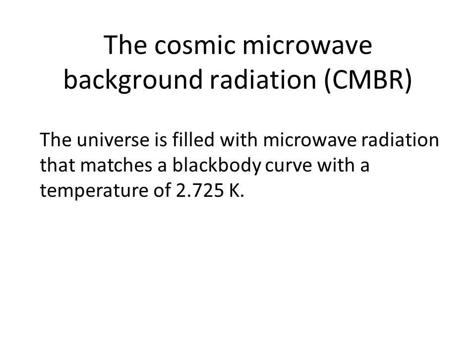 The cosmic microwave background radiation (CMBR) The universe is filled with microwave radiation that matches a blackbody curve with a temperature of 2.725 K.