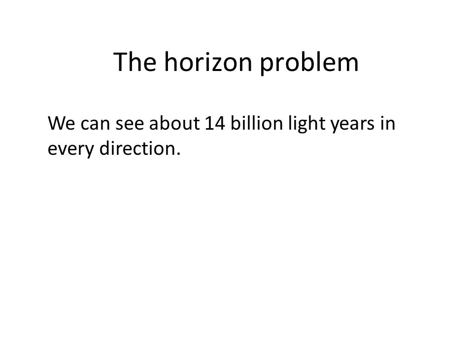 The horizon problem We can see about 14 billion light years in every direction.