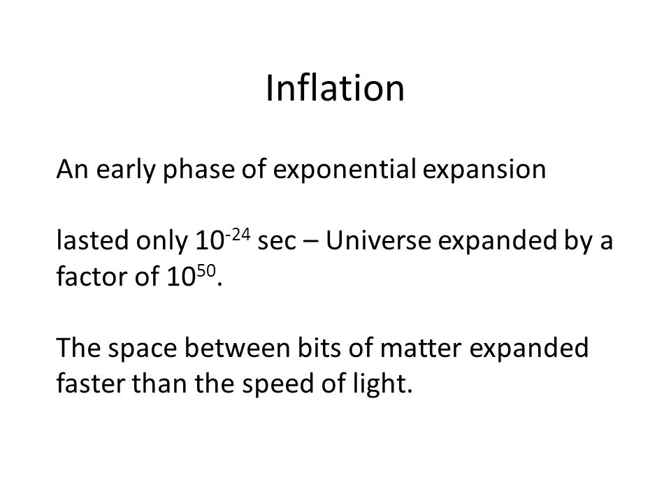 Inflation An early phase of exponential expansion lasted only 10 -24 sec – Universe expanded by a factor of 10 50.
