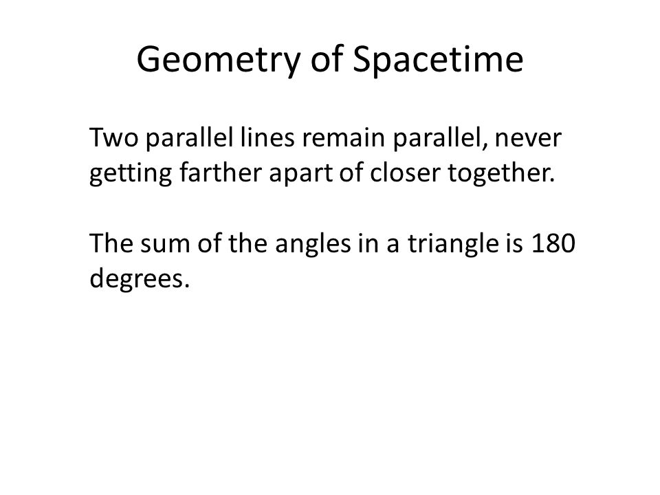 Geometry of Spacetime Two parallel lines remain parallel, never getting farther apart of closer together. The sum of the angles in a triangle is 180 d