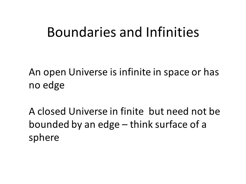 Boundaries and Infinities An open Universe is infinite in space or has no edge A closed Universe in finite but need not be bounded by an edge – think