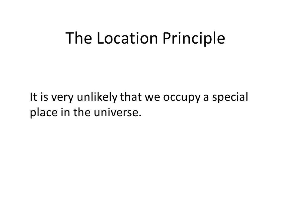 The Location Principle It is very unlikely that we occupy a special place in the universe.