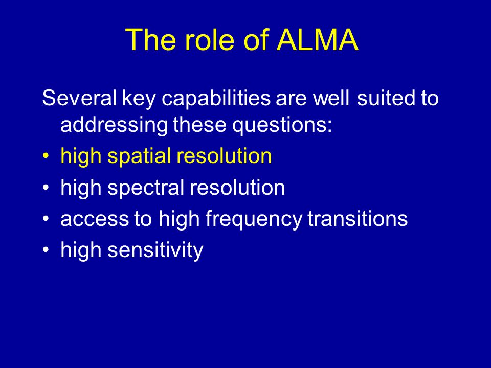 The role of ALMA Several key capabilities are well suited to addressing these questions: high spatial resolution high spectral resolution access to high frequency transitions high sensitivity