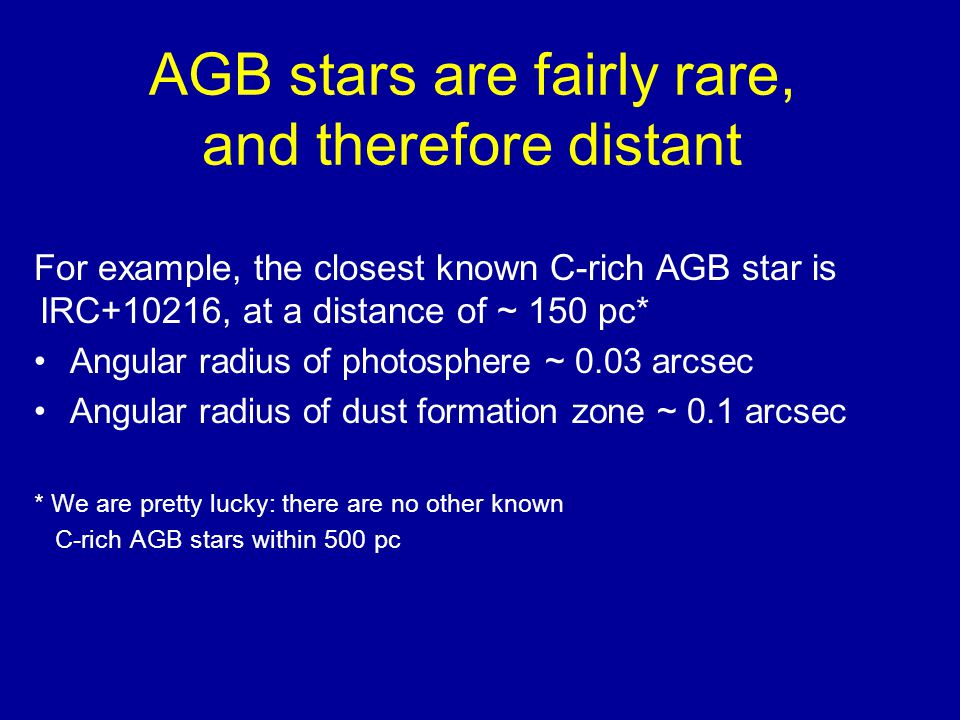 AGB stars are fairly rare, and therefore distant For example, the closest known C-rich AGB star is IRC+10216, at a distance of ~ 150 pc* Angular radius of photosphere ~ 0.03 arcsec Angular radius of dust formation zone ~ 0.1 arcsec * We are pretty lucky: there are no other known C-rich AGB stars within 500 pc