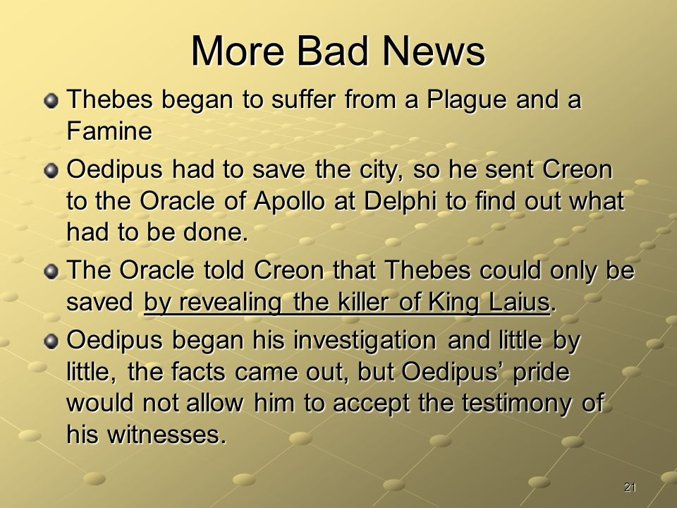 21 More Bad News Thebes began to suffer from a Plague and a Famine Oedipus had to save the city, so he sent Creon to the Oracle of Apollo at Delphi to find out what had to be done.