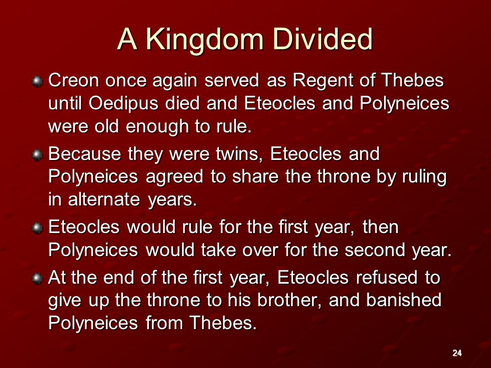 24 A Kingdom Divided Creon once again served as Regent of Thebes until Oedipus died and Eteocles and Polyneices were old enough to rule.