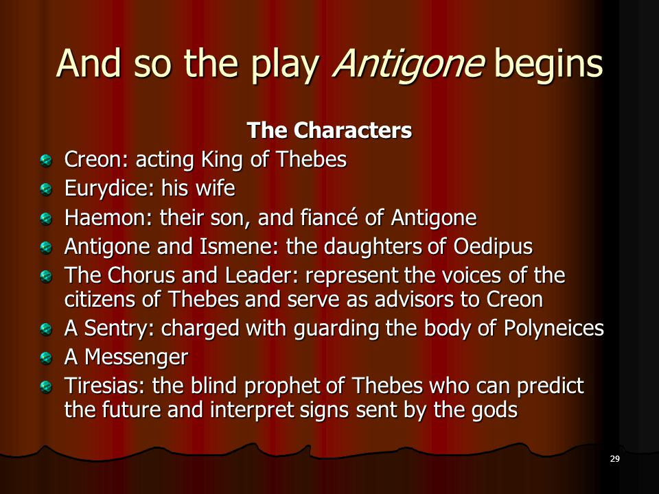 29 And so the play Antigone begins The Characters Creon: acting King of Thebes Eurydice: his wife Haemon: their son, and fiancé of Antigone Antigone and Ismene: the daughters of Oedipus The Chorus and Leader: represent the voices of the citizens of Thebes and serve as advisors to Creon A Sentry: charged with guarding the body of Polyneices A Messenger Tiresias: the blind prophet of Thebes who can predict the future and interpret signs sent by the gods