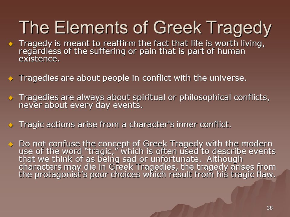 38 The Elements of Greek Tragedy  Tragedy is meant to reaffirm the fact that life is worth living, regardless of the suffering or pain that is part of human existence.
