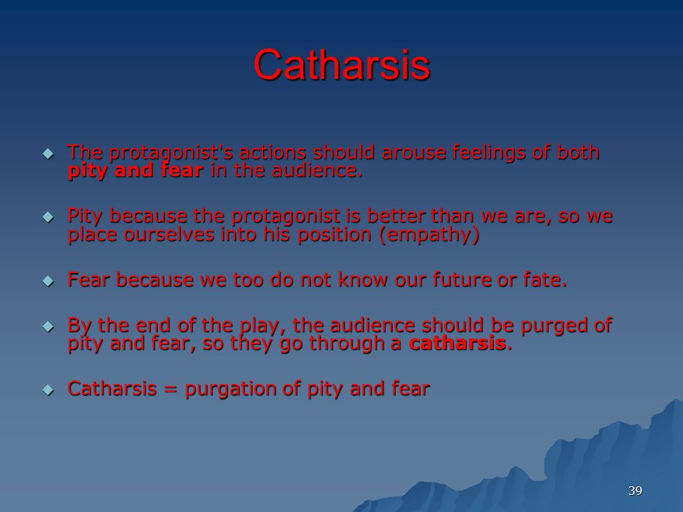 39 Catharsis  The protagonist s actions should arouse feelings of both pity and fear in the audience.
