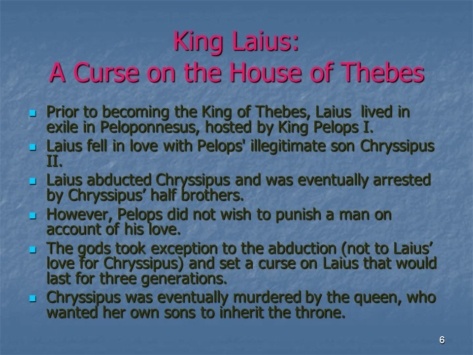 7 Laius' Return to Thebes  Laius returned to Thebes as its rightful king with Jocasta (a distant cousin), daughter of Menoeceus I as his queen.