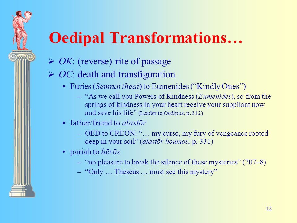 12 Oedipal Transformations…  OK: (reverse) rite of passage  OC: death and transfiguration Furies (Semnai theai) to Eumenides ( Kindly Ones ) – As we call you Powers of Kindness (Eumenides), so from the springs of kindness in your heart receive your suppliant now and save his life (Leader to Oedipus, p.
