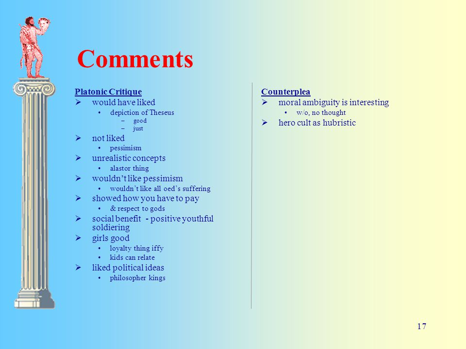 17 Comments Platonic Critique  would have liked depiction of Theseus –good –just  not liked pessimism  unrealistic concepts alastor thing  wouldn't like pessimism wouldn't like all oed's suffering  showed how you have to pay & respect to gods  social benefit - positive youthful soldiering  girls good loyalty thing iffy kids can relate  liked political ideas philosopher kings Counterplea  moral ambiguity is interesting w/o, no thought  hero cult as hubristic