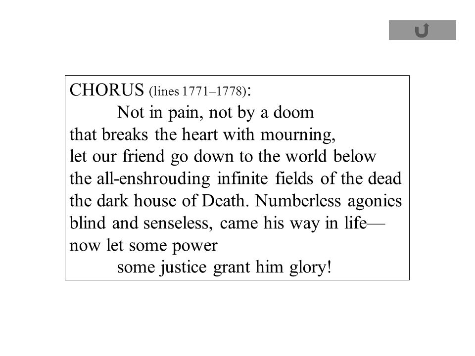 CHORUS (lines 1771–1778) : Not in pain, not by a doom that breaks the heart with mourning, let our friend go down to the world below the all-enshrouding infinite fields of the dead the dark house of Death.