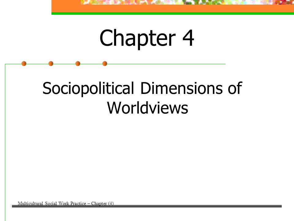Chapter 4 Sociopolitical Dimensions of Worldviews Multicultural Social Work Practice – Chapter (4)