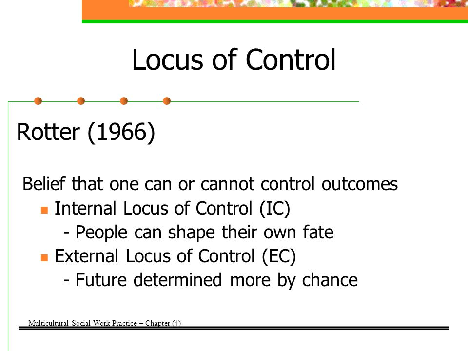 Locus of Control Rotter (1966) Belief that one can or cannot control outcomes Internal Locus of Control (IC) - People can shape their own fate Externa