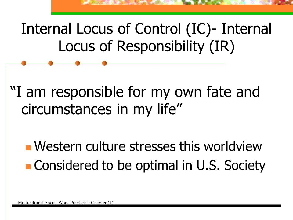 External Locus of Control (EC)- Internal Locus of Responsibility (IR) I have little control over my fate but I am totally to blame for the circumstances in my life Represents a handicap in Western culture Marginalized individuals with internalized self-hate may have this worldview Multicultural Social Work Practice – Chapter (4)