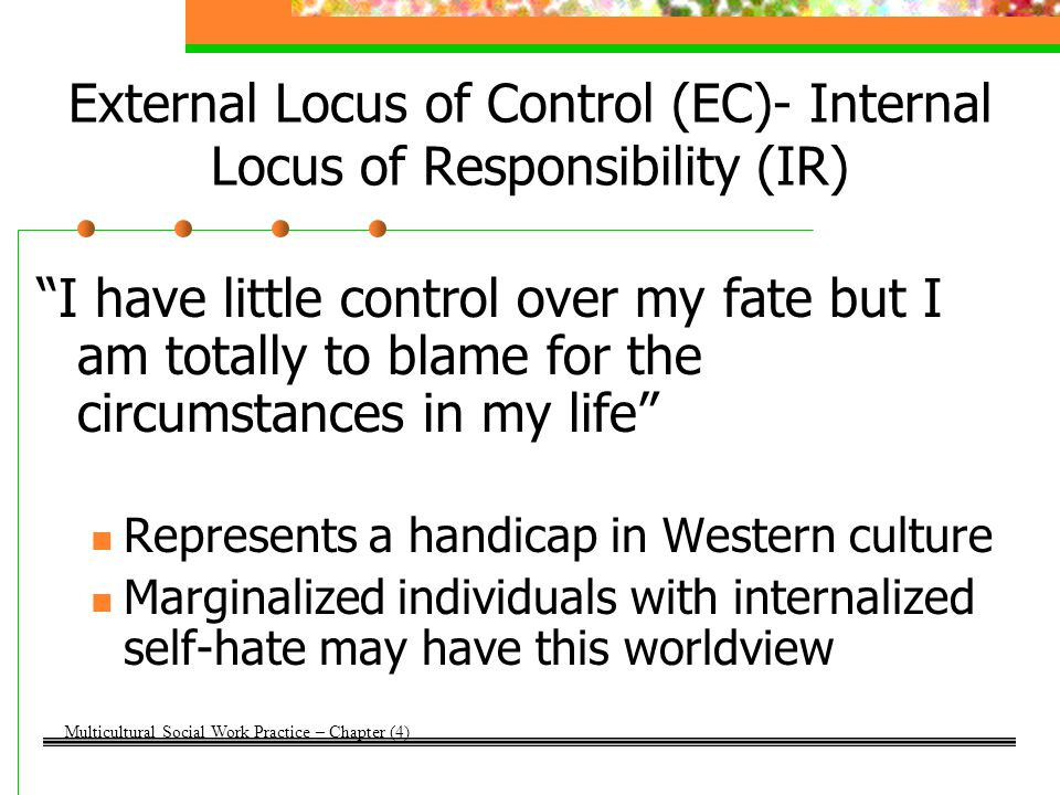 External Locus of Control (EC)- External Locus of Responsibility (ER) I have little control over my fate and I am not to blame for the circumstances in my life Marginalized groups develop learned helplessness (Seligman, 1982) Circumstances like racism, poverty, unemployment, etc.