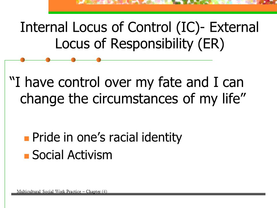"Internal Locus of Control (IC)- External Locus of Responsibility (ER) ""I have control over my fate and I can change the circumstances of my life"" Prid"