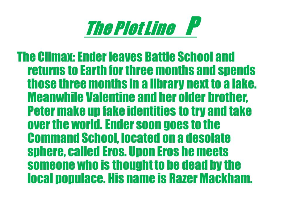 The Plot Line P The Climax: Ender leaves Battle School and returns to Earth for three months and spends those three months in a library next to a lake.