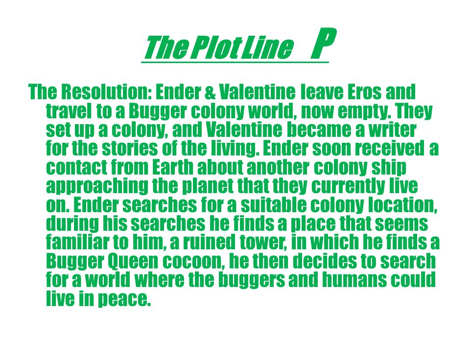 The Plot Line P The Resolution: Ender & Valentine leave Eros and travel to a Bugger colony world, now empty.