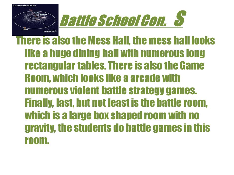 Eros S Eros, like Battle school is located in the Asteroid belt, yet unlike Battle School, Eros is not a contingency of random rooms connected by long cylindrical tubes, instead Eros is a singular sphere that has a light field that is almost as dark as a black hole.