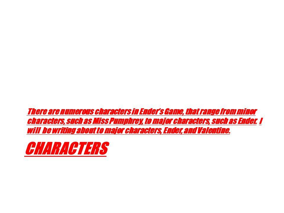 Ender C 1.) Ender is nice, yet violent, main character, major character, protagonist.