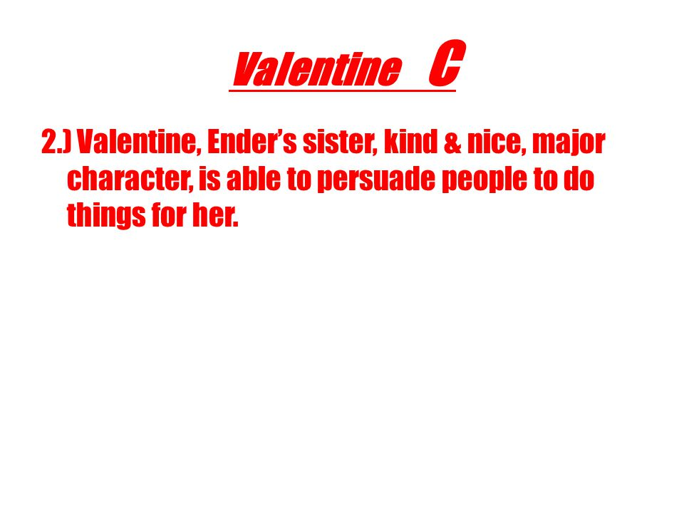 Valentine C 2.) Valentine, Ender's sister, kind & nice, major character, is able to persuade people to do things for her.