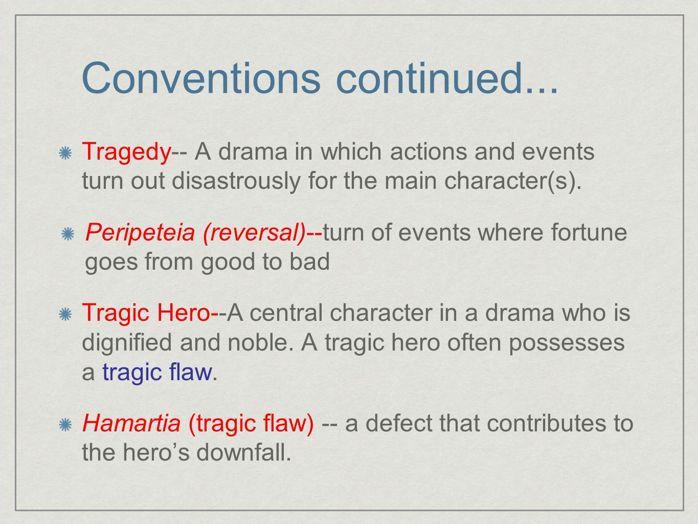 Conventions continued... Tragedy-- A drama in which actions and events turn out disastrously for the main character(s). Peripeteia (reversal)--turn of