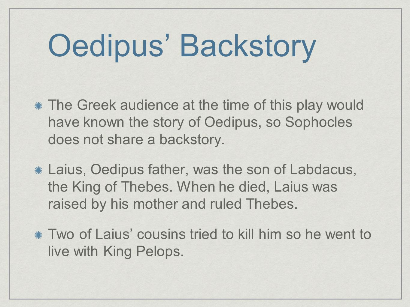 Oedipus' Backstory The Greek audience at the time of this play would have known the story of Oedipus, so Sophocles does not share a backstory. Laius,