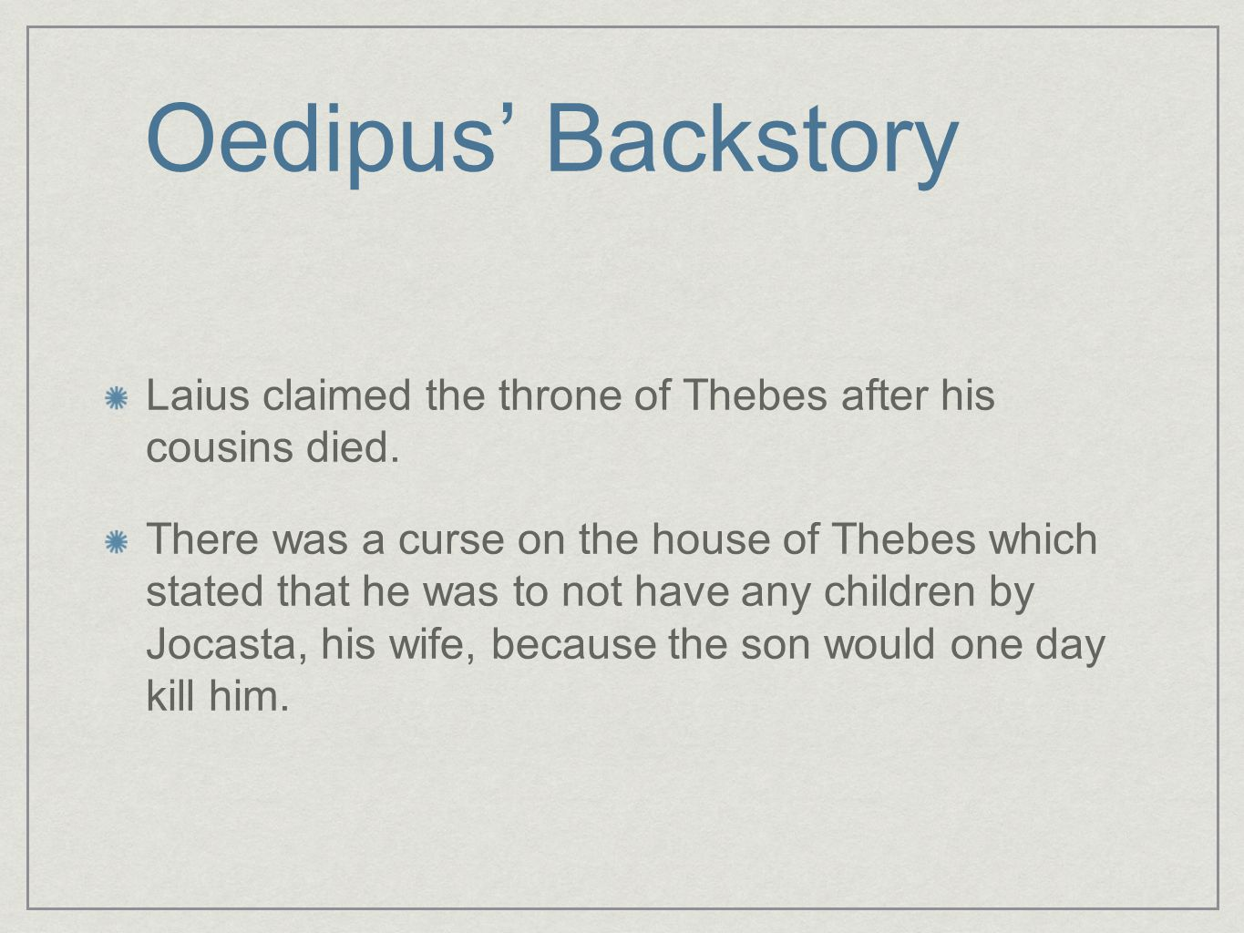 Oedipus' Backstory Laius claimed the throne of Thebes after his cousins died. There was a curse on the house of Thebes which stated that he was to not