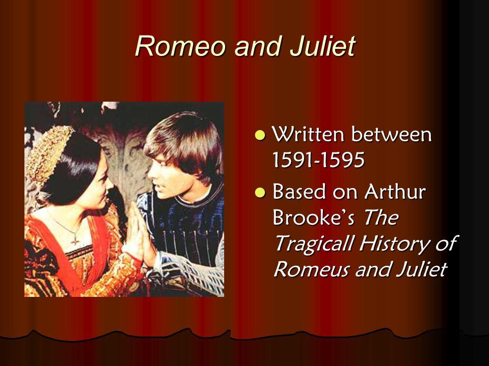 Romeo and Juliet Written between 1591-1595 Written between 1591-1595 Based on Arthur Brooke's The Tragicall History of Romeus and Juliet Based on Arthur Brooke's The Tragicall History of Romeus and Juliet