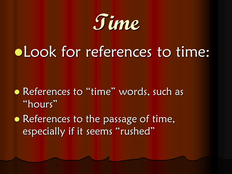 Time Look for references to time: Look for references to time: References to time words, such as hours References to time words, such as hours References to the passage of time, especially if it seems rushed References to the passage of time, especially if it seems rushed