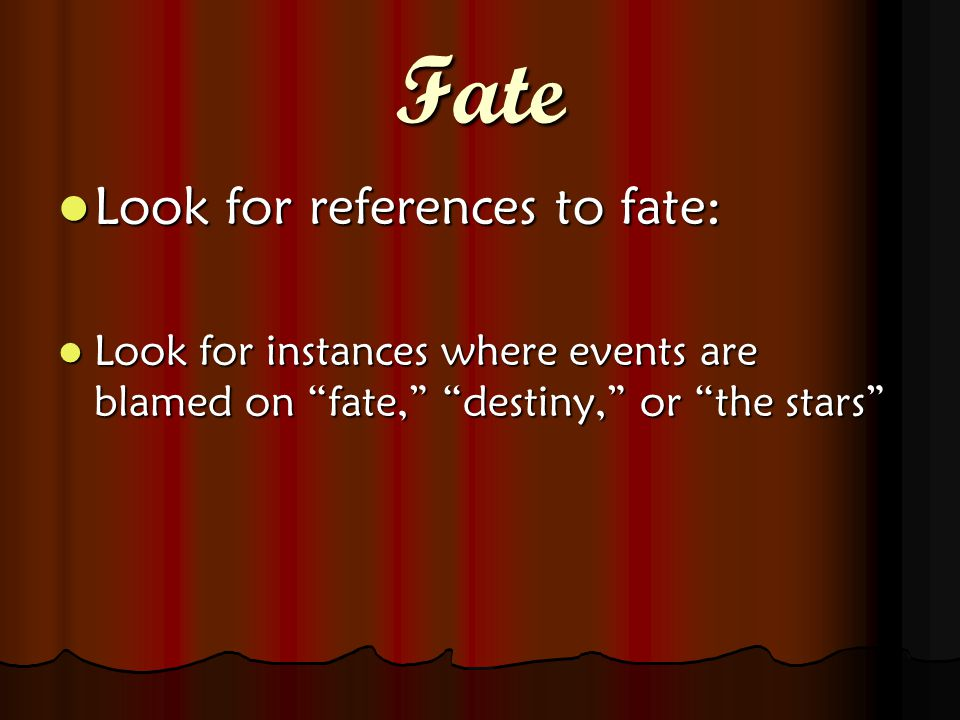 Fate Look for references to fate: Look for references to fate: Look for instances where events are blamed on fate, destiny, or the stars Look for instances where events are blamed on fate, destiny, or the stars