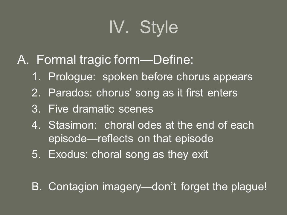 IV. Style A.Formal tragic form—Define: 1.Prologue: spoken before chorus appears 2.Parados: chorus' song as it first enters 3.Five dramatic scenes 4.St
