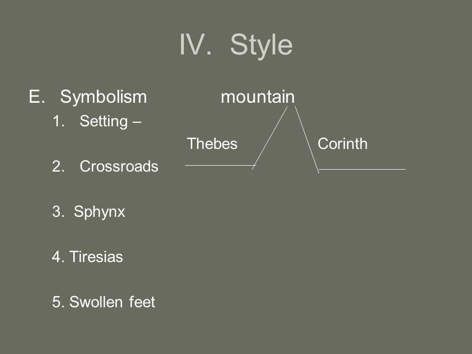IV. Style E.Symbolism mountain 1.Setting – Thebes Corinth 2.Crossroads 3. Sphynx 4. Tiresias 5. Swollen feet