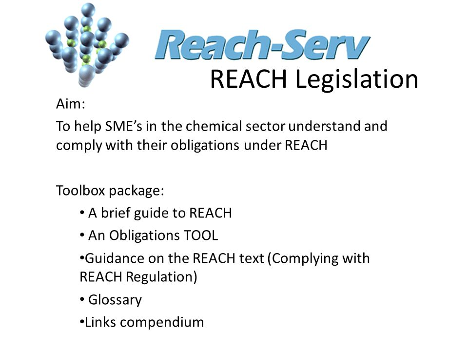 REACH Legislation Aim: To help SME's in the chemical sector understand and comply with their obligations under REACH Toolbox package: A brief guide to