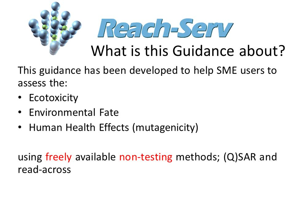 What is this Guidance about? This guidance has been developed to help SME users to assess the: Ecotoxicity Environmental Fate Human Health Effects (mu