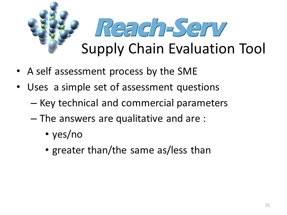 Supply Chain Evaluation Tool A self assessment process by the SME Uses a simple set of assessment questions – Key technical and commercial parameters