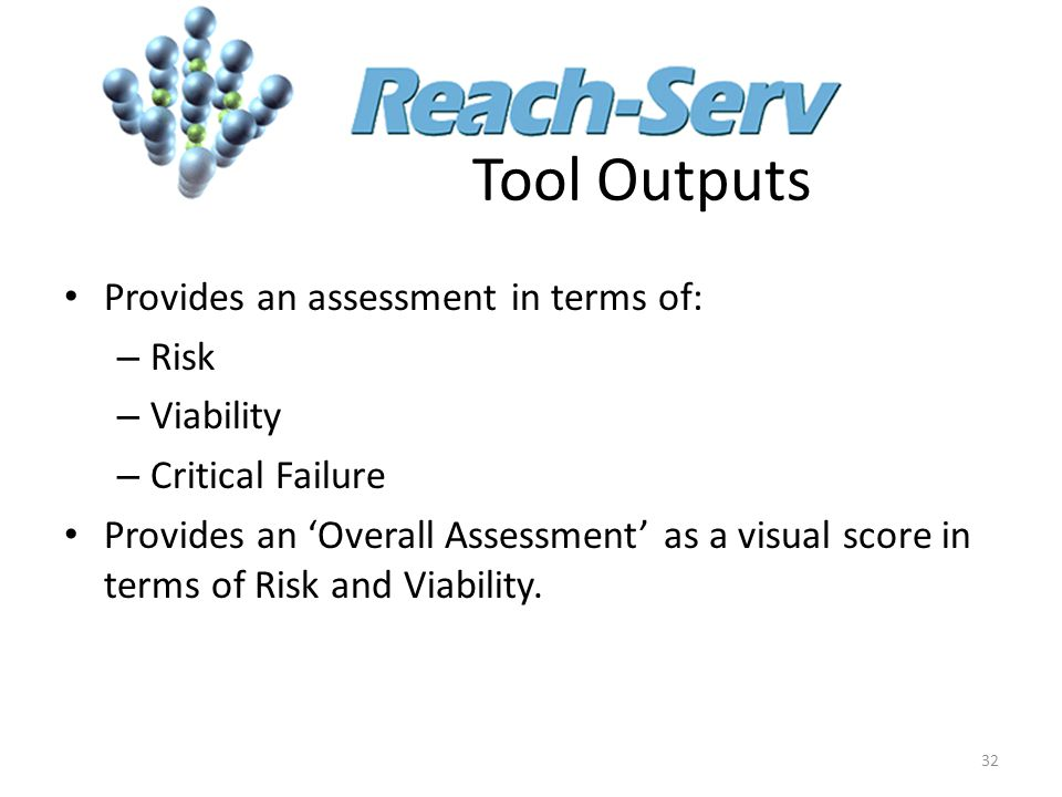 Tool Outputs Provides an assessment in terms of: – Risk – Viability – Critical Failure Provides an 'Overall Assessment' as a visual score in terms of