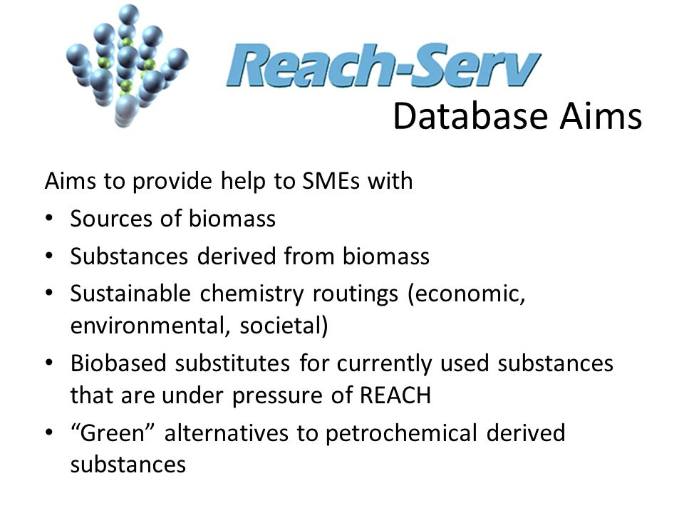 Database Aims Aims to provide help to SMEs with Sources of biomass Substances derived from biomass Sustainable chemistry routings (economic, environmental, societal) Biobased substitutes for currently used substances that are under pressure of REACH Green alternatives to petrochemical derived substances