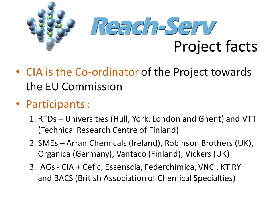 Project facts CIA is the Co-ordinator of the Project towards the EU Commission Participants : 1.RTDs – Universities (Hull, York, London and Ghent) and VTT (Technical Research Centre of Finland) 2.SMEs – Arran Chemicals (Ireland), Robinson Brothers (UK), Organica (Germany), Vantaco (Finland), Vickers (UK) 3.IAGs - CIA + Cefic, Essenscia, Federchimica, VNCI, KT RY and BACS (British Association of Chemical Specialties)