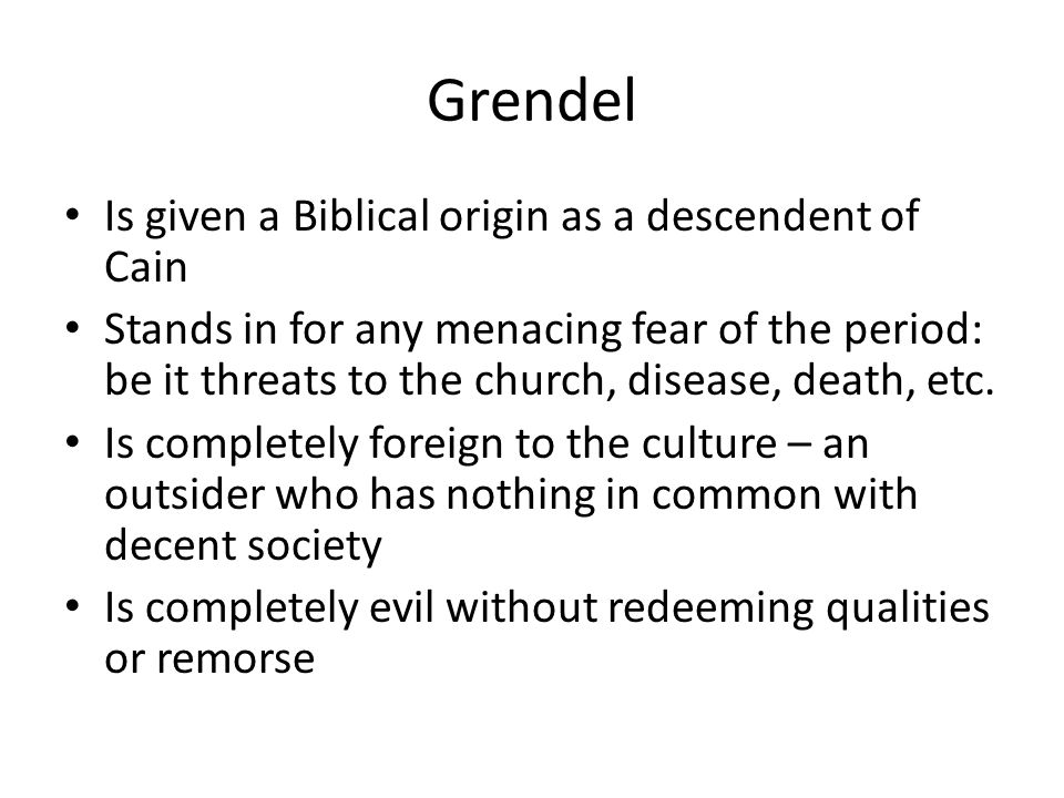Grendel Is given a Biblical origin as a descendent of Cain Stands in for any menacing fear of the period: be it threats to the church, disease, death, etc.