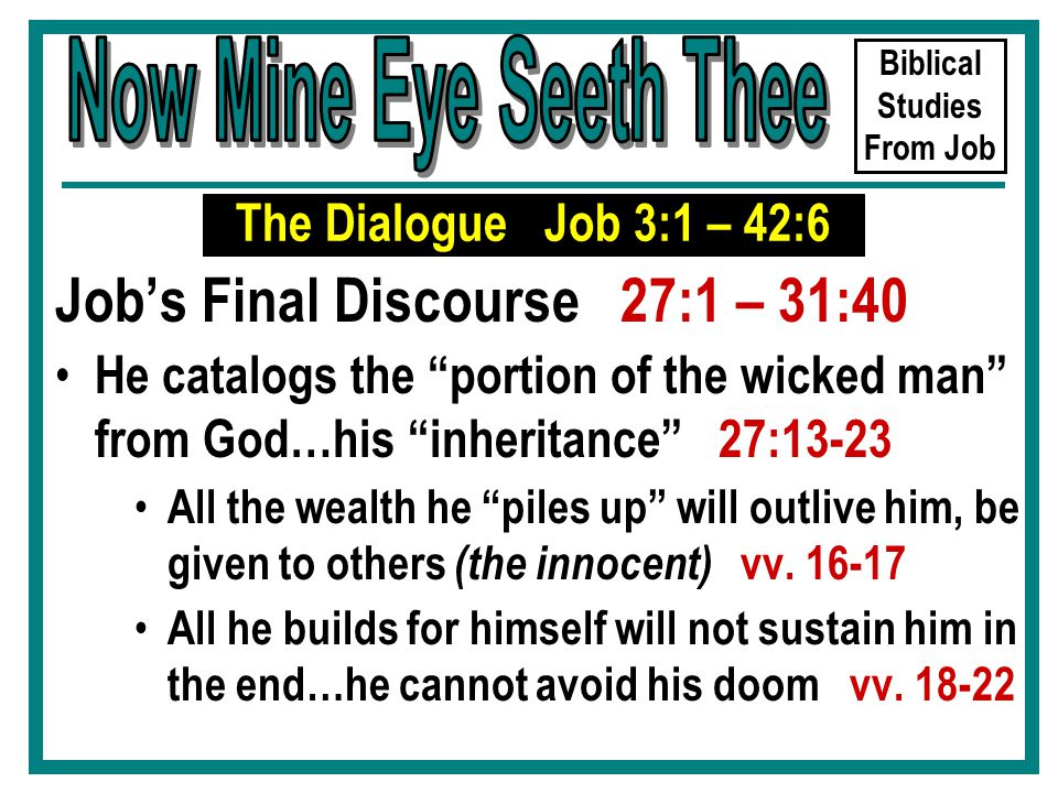 Biblical Studies From Job Job's Final Discourse 27:1 – 31:40 He catalogs the portion of the wicked man from God…his inheritance 27:13-23 All the wealth he piles up will outlive him, be given to others (the innocent) vv.