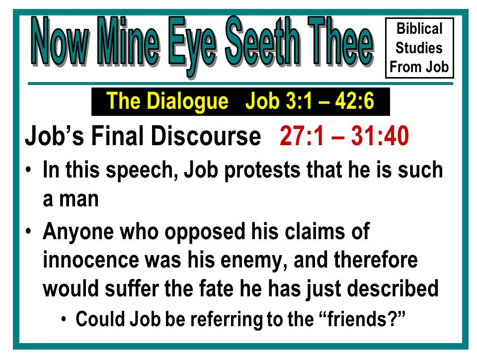 Biblical Studies From Job Job's Final Discourse 27:1 – 31:40 In this speech, Job protests that he is such a man Anyone who opposed his claims of innocence was his enemy, and therefore would suffer the fate he has just described Could Job be referring to the friends The Dialogue Job 3:1 – 42:6