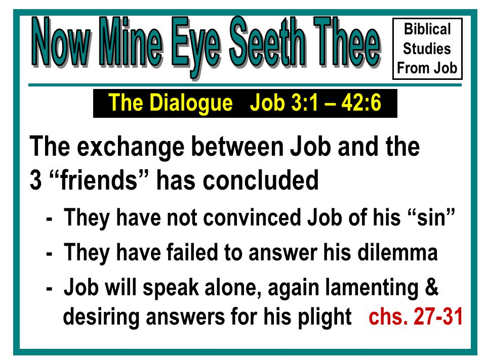 Biblical Studies From Job The Dialogue Job 3:1 – 42:6 The exchange between Job and the 3 friends has concluded - They have not convinced Job of his sin - They have failed to answer his dilemma - Job will speak alone, again lamenting & desiring answers for his plight chs.